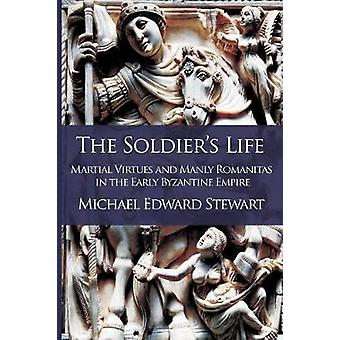 The Soldiers Life Martial Virtues and Manly Romanitas in the Early Byzantine Empire by Stewart & Michael Edward