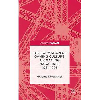 The Formation of Gaming Culture UK Gaming Magazines 19811995 by Kirkpatrick & Graeme