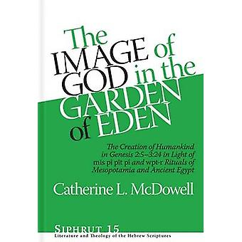 The Image of God in the Garden of Eden The Creation of Humankind in Genesis 25324 in Light of the mis pi pit pi and wptr Rituals of Mesopotamia and Ancient Egypt by McDowell & Catherine L.