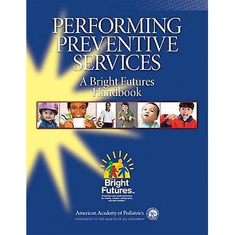 Performing Preventive Services - A Bright Futures Handbook by Susanne