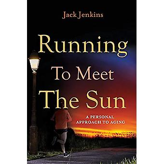 """Running to Meet the Sun - A Personal Approach to Aging by John """"J"""