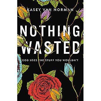 Nothing Wasted - God Uses the Stuff You Wouldn't by Kasey Van Norman -
