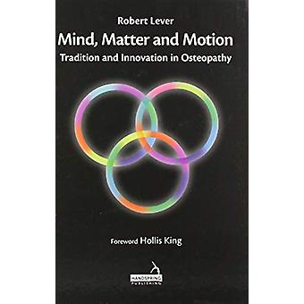 Mind - Matter and motion - Tradition and Innovation in Osteopathy by R