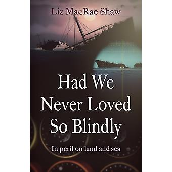 Had We Never Loved So Blindly In péril on land and sea par Liz Macrae Shaw