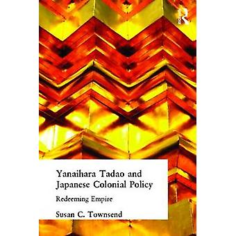 Yanaihara Tadao and Japanese Colonial Policy Redeeming Empire by Townsend & Susan C.