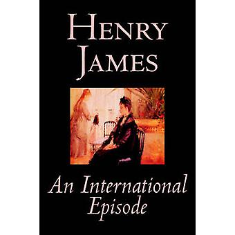 An International Episode by Henry James Fiction Classics Literary by James & Henry