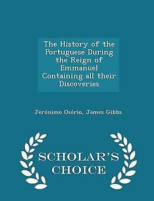 The History of the Portuguese During the Reign of Emmanuel Containing all their Discoveries  Scholars Choice Edition by Osrio & Jernimo