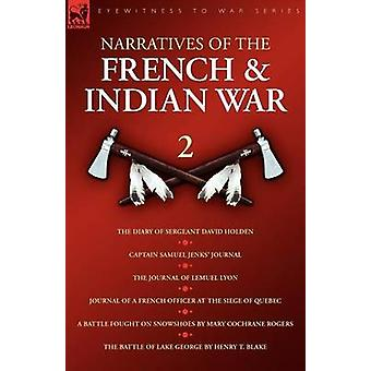 Narratives of the French  Indian War The Diary of Sergeant David Holden Captain Samuel Jenks Journal The Journal of Lemuel Lyon Journal of a French Officer at the Siege of Quebec A Battle Fought by Holden & David