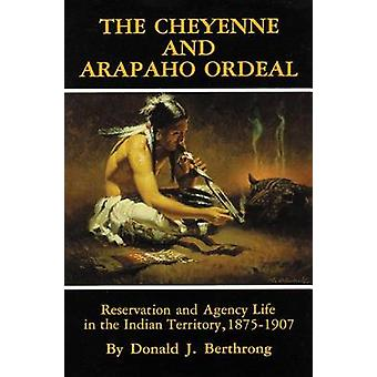 The Cheyenne and Arapaho Ordeal Reservation and Agency Life in the Indian Territory 18751907 von Berthrong & Donald J.
