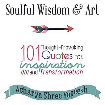 Soulful Wisdom  Art 101 ThoughtProvoking Quotes for Inspiration and Transformation by Yogeesh & Acharya Shree