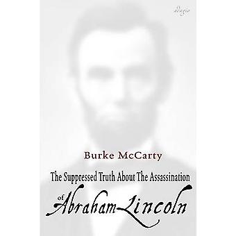 The Suppressed Truth About the Assassination of Abraham Lincoln by McCarty & Burke