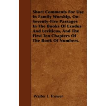 Short Comments For Use In Family Worship On SeventyFive Passages In The Books Of Exodus And Leviticus And The First Ten Chapters Of The Book Of Numbers. by Trower & Walter I.