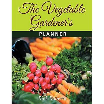 The Vegetable Gardeners Planner by Roberts & Rick