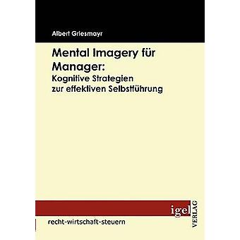 Mental Imagery fr Manager Kognitive Strategien zur effektiven Selbstfhrung by Griesmayr & Albert