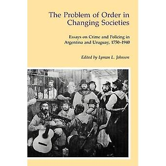 The Problem of Order in Changing Societies Essays on Crime and Policing in Argentina and Uruguay by Johnson & Lyman J.