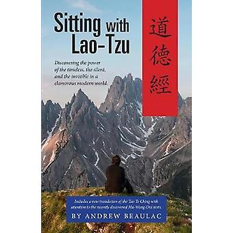 Sitting with LaoTzu Discovering the Power of the Timeless the Silent and the Invisible in a Clamorous Modern World by Andrew & Beaulac