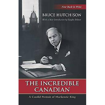 The Incredible Canadian - A Candid Portrait of Mackenzie King by Bruce