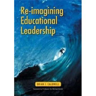 Re-imagining Educational Leadership by Brian J. Caldwell - 9780864315