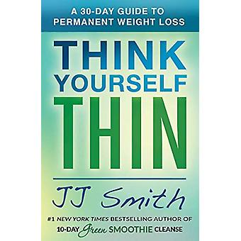 Think Yourself Thin - A 30-Day Guide to Permanent Weight Loss by JJ Sm