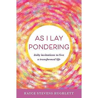 As I Lay Pondering - Daily Invitations to Live a Transformed Life by K
