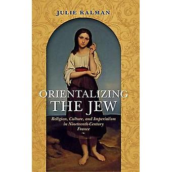 Orientalizing the Jew - Religion - Culture - and Imperialism in Ninete