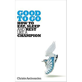 Good to Go - How to Eat - Sleep and Rest Like a Champion by Christie A