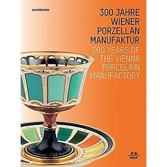 300 Years of the Vienna Porcelain Manufactory by Edited by Christoph Thun Hohenstein & Edited by Rainald Franz
