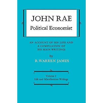 John Rae Political Economist - An Account of His Life and a Compilatio