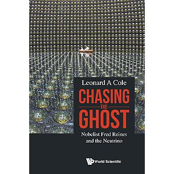 Chasing The Ghost Nobelist Fred Reines And The Neutrino by Cole & Leonard A Rutgers Univ & Usa