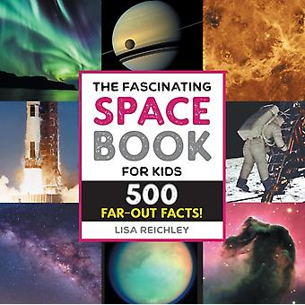 The Fascinating Space Book for Kids  500 FarOut Facts by Lisa Reichley