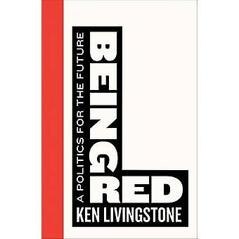Being Red - A Politics for the Future by Ken Livingstone - 97807453990