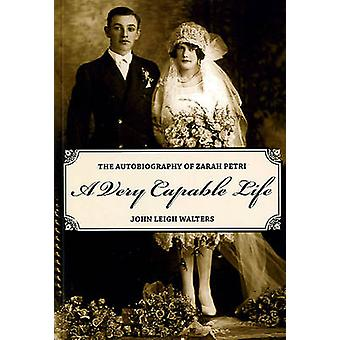 A Very Capable Life - The Autobiography of Zarah Petri by John Leigh W