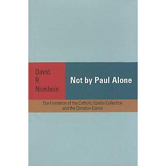 Not by Paul Alone - The Formation of the Catholic Epistle Collection a
