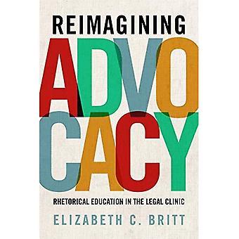 Reimagining Advocacy: Rhetorical Education in the� Legal Clinic (RSA Series in Transdisciplinary Rhetoric)