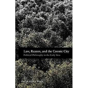 Law Reason and the Cosmic City Political Philosophy in the Early Stoa by Vogt & Katja Maria