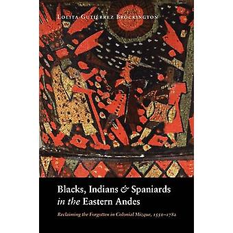 Blacks Indians and Spaniards in the Eastern Andes Reclaiming the Forgotten in Colonial Mizque 15501782 by Brockington & Lolita Gutierrez