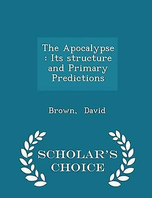The Apocalypse  Its structure and Primary Predictions  Scholars Choice Edition by David & Brown