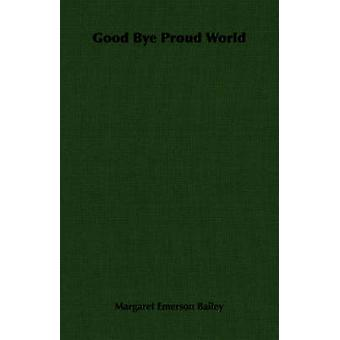 Good Bye Proud World by Bailey & Margaret Emerson
