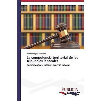 La competencia territorial de los tribunales laborales by Lopez Mosteiro Ricardo