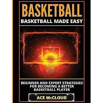 Basketball: Basketball Made Easy: Beginner and Expert Strategies for Becoming a Better Basketball Player (Basketball Training Coaching Leadership Winning)