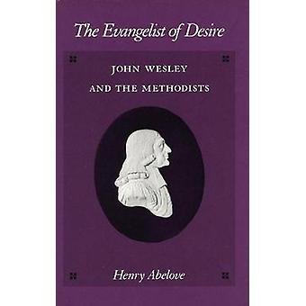 The Evangelist of Desire - John Wesley and the Methodists by Henry Abe