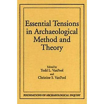 Essential Tensions in Archaeological Method and Theory by Todd L Vanp