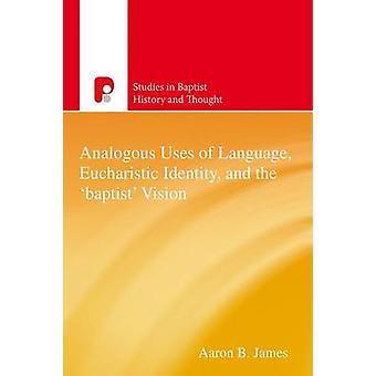 Analogous Uses of Language Eucharistic Identity and the Baptist Vision by James & Aaron B.