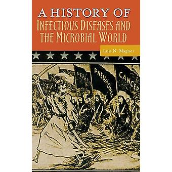 A History of Infectious Diseases and the Microbial World by Magner & Lois N.