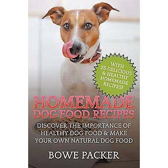 Homemade Dog Food RecipesDiscover The Importance Of Healthy Dog Food  Make Your Own Natural Dog Food by Packer & Bowe