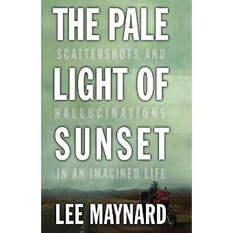 THE PALE LIGHT OF SUNSET SCATTERSHOTS AND HALLUCINATIONS IN AN IMAGINED LIFE by MAYNARD & LEE