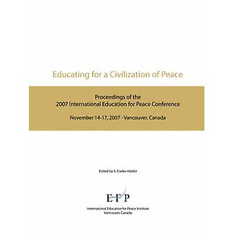 Educating for a Civilization of Peace Proceedings of the 2007 International Education for Peace Conference by ClarkeHabibi & Sara