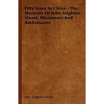 Fifty Years in China  The Memoirs of John Leighton Stuart Missionary and Ambassador by Stuatt & John Leighton