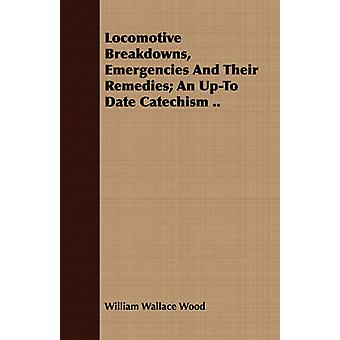 Locomotive Breakdowns Emergencies And Their Remedies An UpTo Date Catechism .. by Wood & William Wallace
