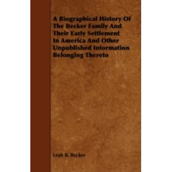 A Biographical History Of The Becker Family And Their Early Settlement In America And Other Unpublished Information Belonging Thereto by Becker & Leah B.